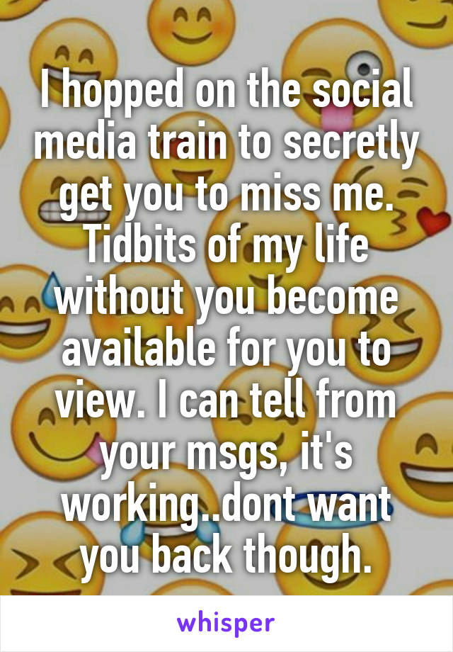 I hopped on the social media train to secretly get you to miss me. Tidbits of my life without you become available for you to view. I can tell from your msgs, it's working..dont want you back though.