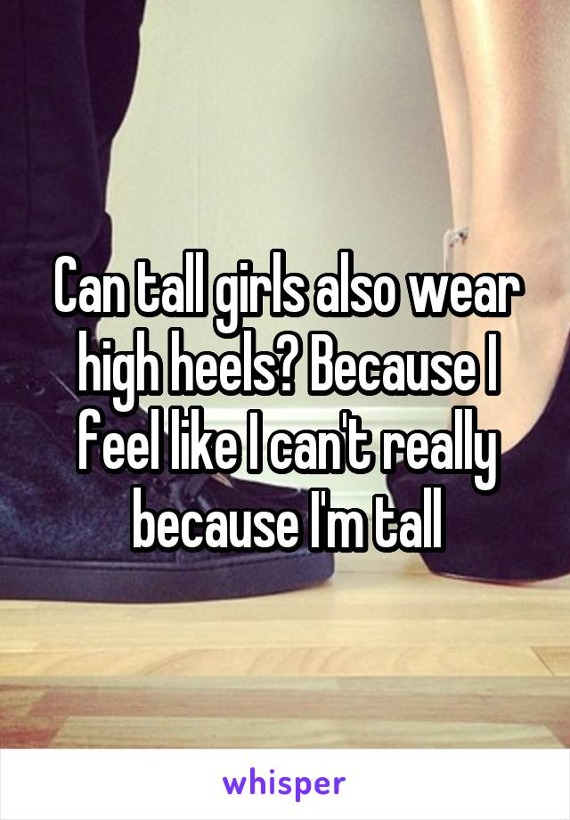 Can tall girls also wear high heels? Because I feel like I can't really because I'm tall