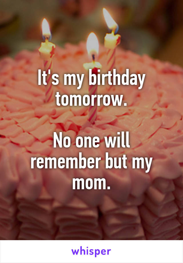 It's my birthday tomorrow.  No one will remember but my mom.
