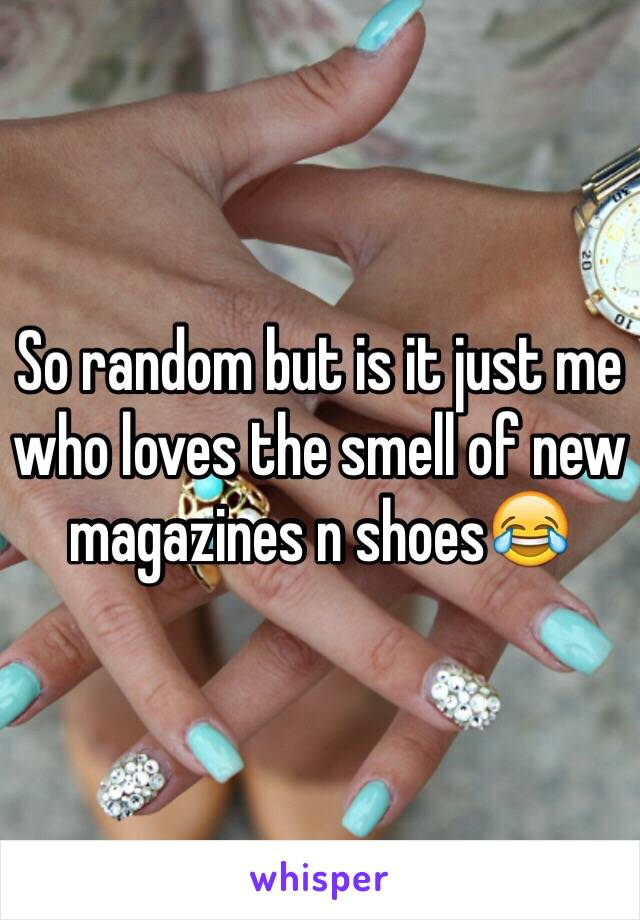 So random but is it just me who loves the smell of new magazines n shoes😂