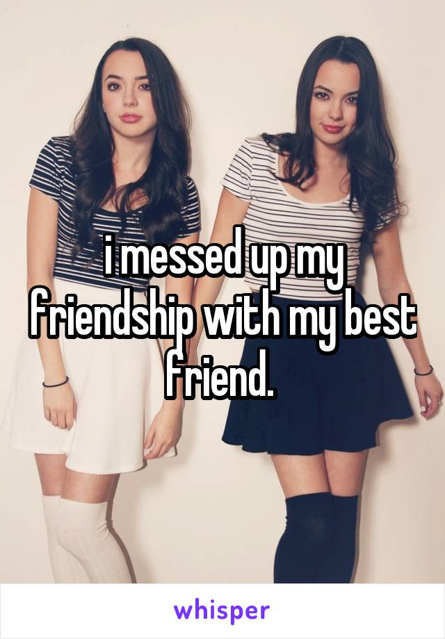i messed up my friendship with my best friend.