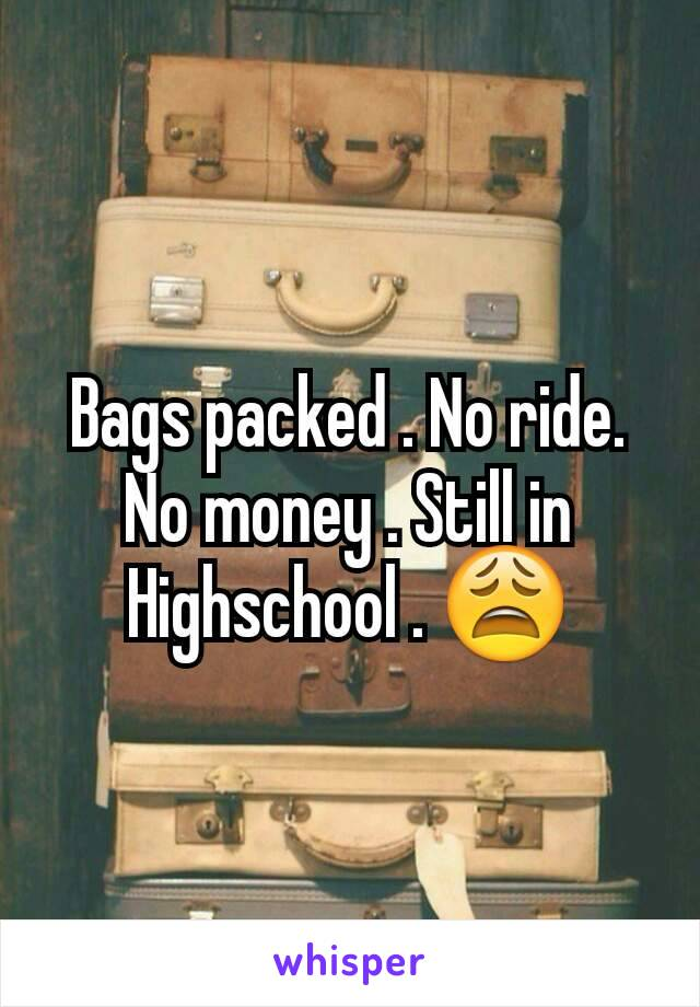 Bags packed . No ride. No money . Still in Highschool . 😩