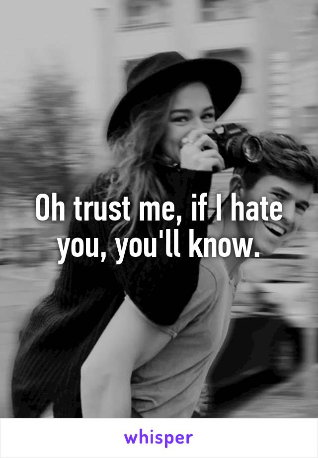 Oh trust me, if I hate you, you'll know.