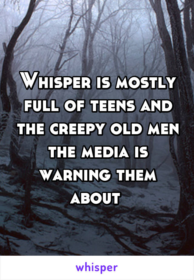 Whisper is mostly full of teens and the creepy old men the media is warning them about
