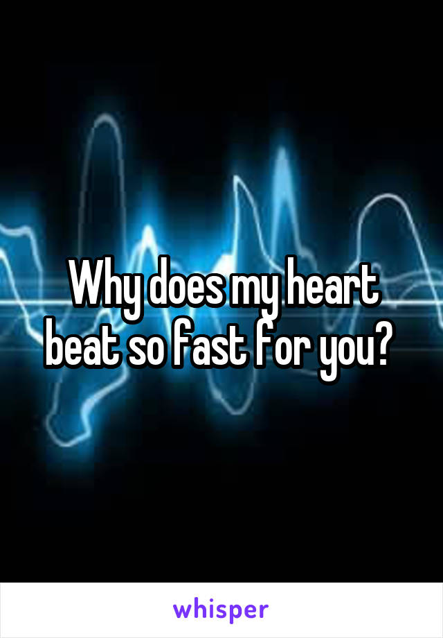 Why does my heart beat so fast for you?