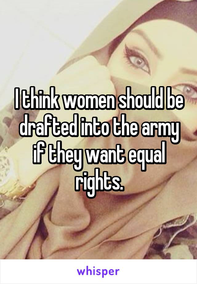 I think women should be drafted into the army if they want equal rights.