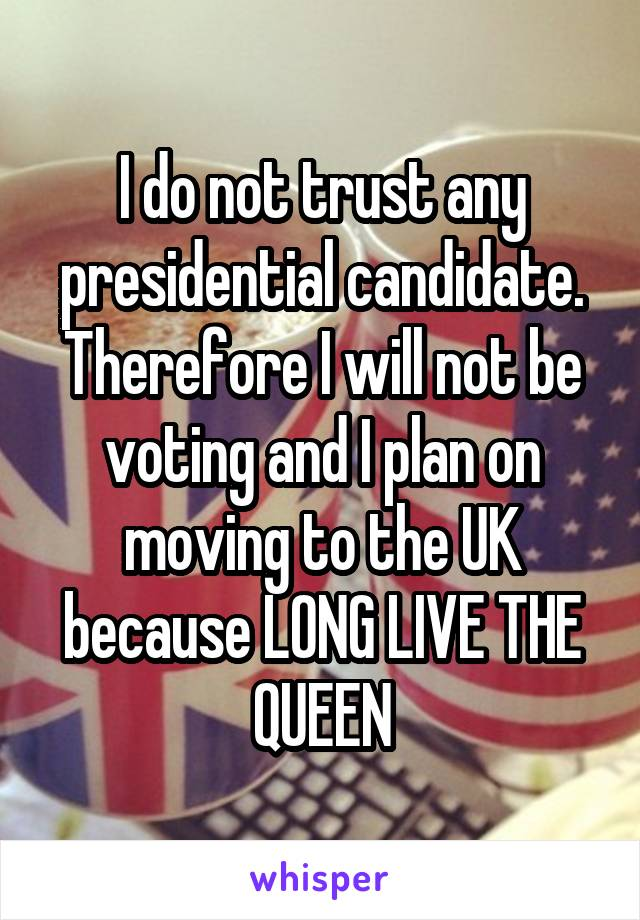 I do not trust any presidential candidate. Therefore I will not be voting and I plan on moving to the UK because LONG LIVE THE QUEEN