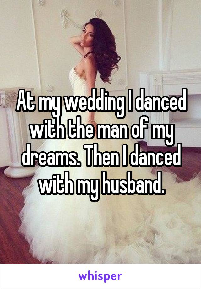At my wedding I danced with the man of my dreams. Then I danced with my husband.
