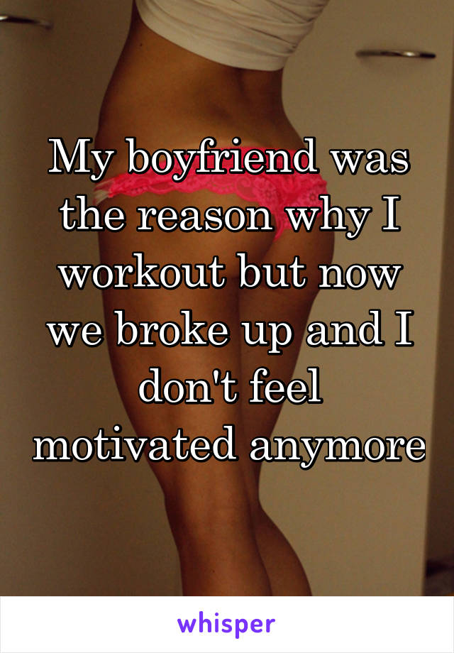 My boyfriend was the reason why I workout but now we broke up and I don't feel motivated anymore