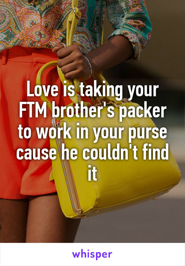 Love is taking your FTM brother's packer to work in your purse cause he couldn't find it