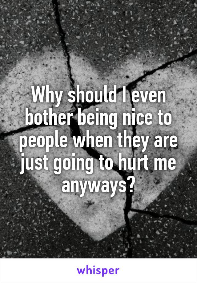 Why should I even bother being nice to people when they are just going to hurt me anyways?