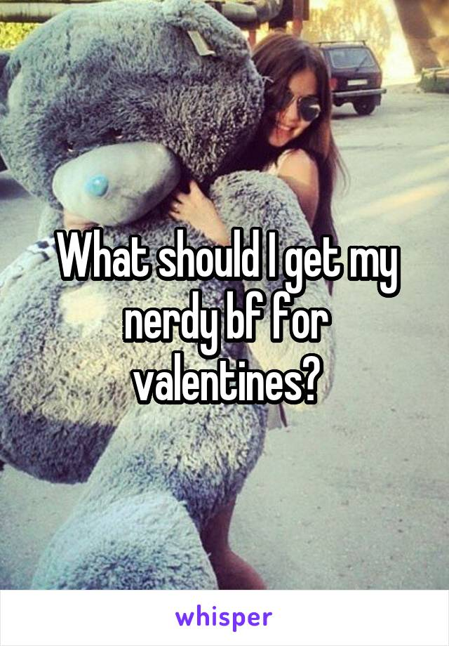 What should I get my nerdy bf for valentines?