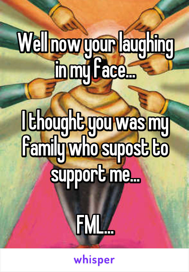Well now your laughing in my face...  I thought you was my family who supost to support me...  FML...