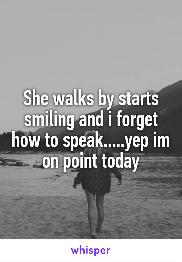 She walks by starts smiling and i forget how to speak.....yep im on point today