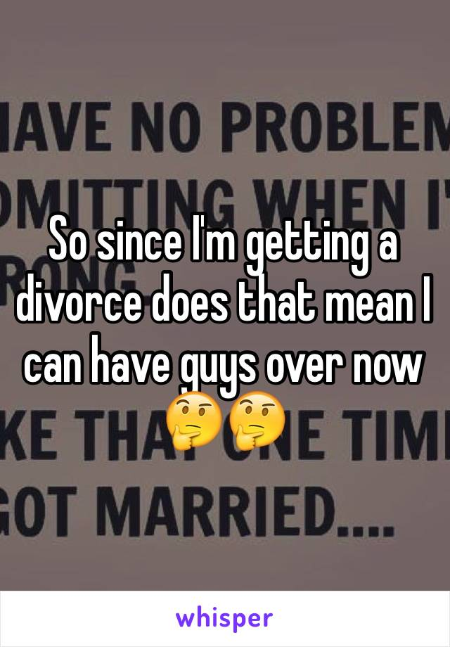 So since I'm getting a divorce does that mean I can have guys over now 🤔🤔
