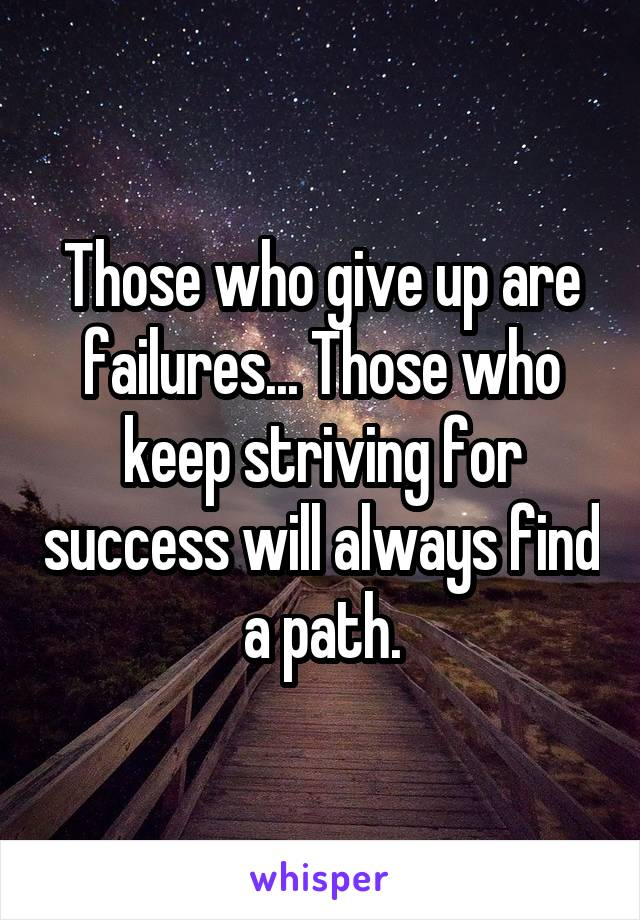 Those who give up are failures... Those who keep striving for success will always find a path.