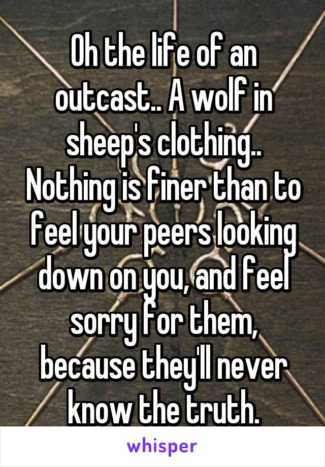 Oh the life of an outcast.. A wolf in sheep's clothing.. Nothing is finer than to feel your peers looking down on you, and feel sorry for them, because they'll never know the truth.