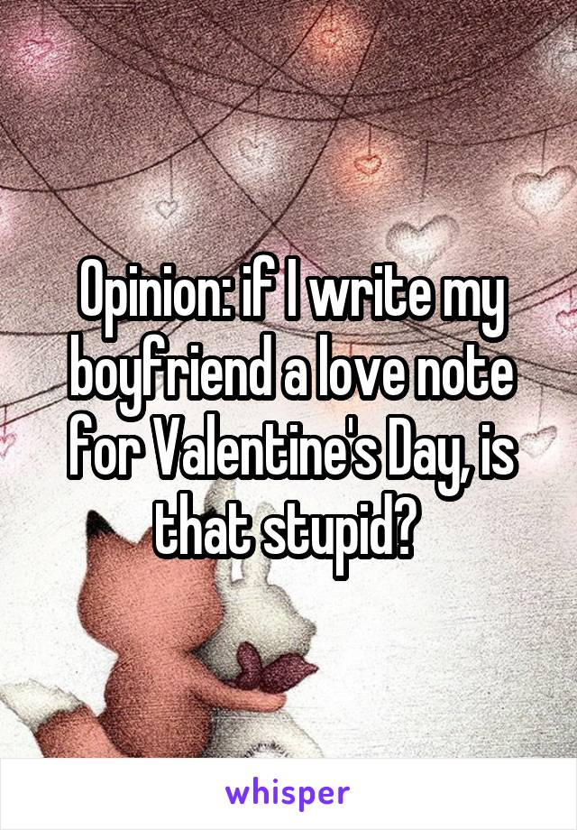Opinion: if I write my boyfriend a love note for Valentine's Day, is that stupid?