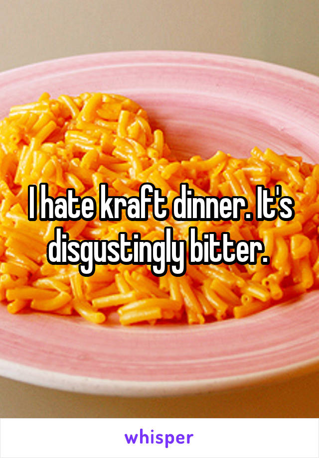 I hate kraft dinner. It's disgustingly bitter.