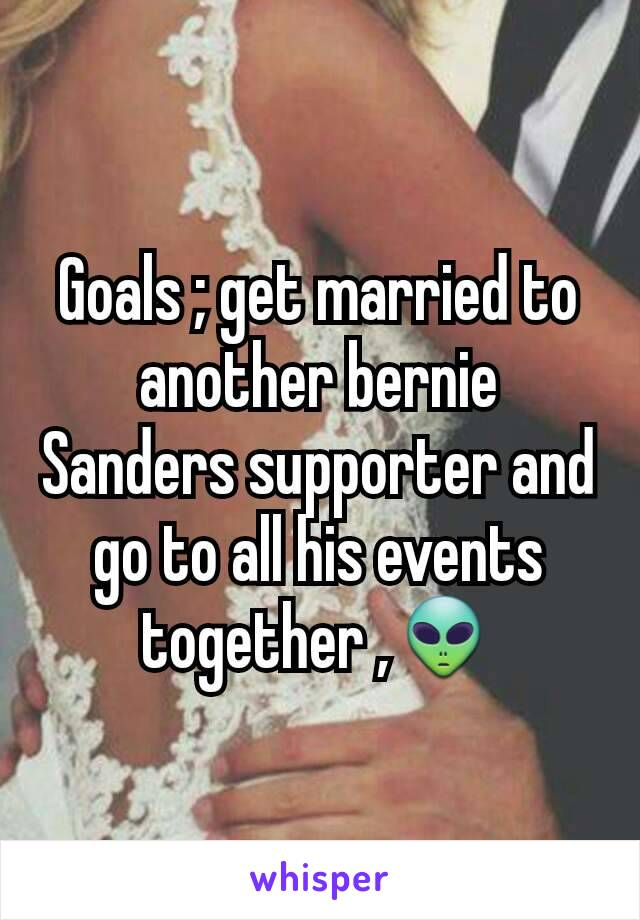 Goals ; get married to another bernie Sanders supporter and go to all his events together ,👽