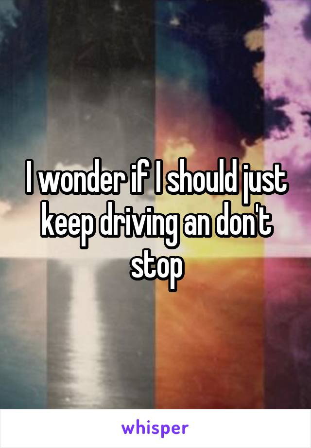 I wonder if I should just keep driving an don't stop