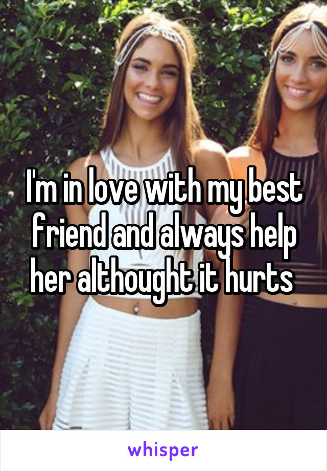 I'm in love with my best friend and always help her althought it hurts