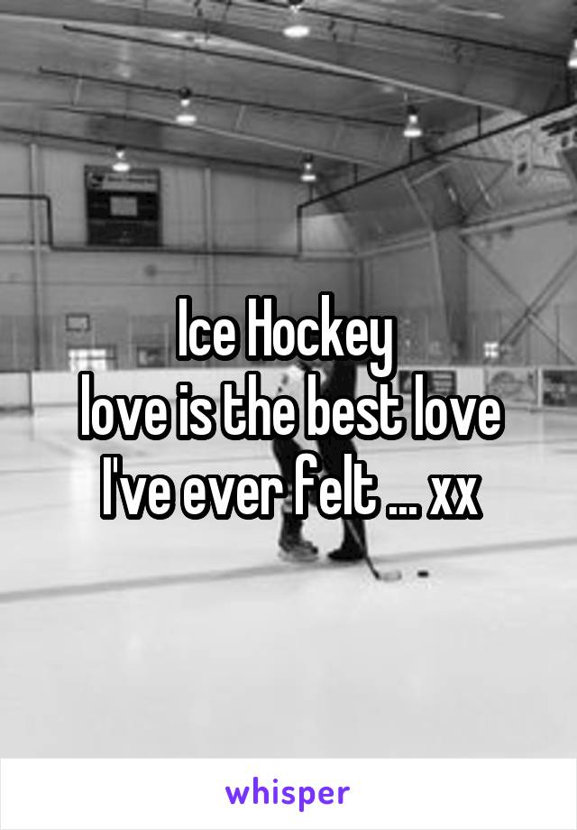 Ice Hockey  love is the best love I've ever felt ... xx
