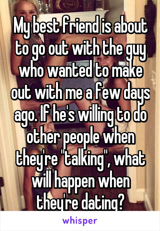 """My best friend is about to go out with the guy who wanted to make out with me a few days ago. If he's willing to do other people when they're """"talking"""", what will happen when they're dating?"""
