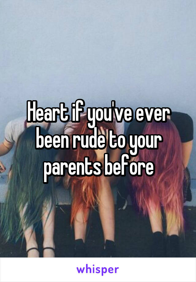 Heart if you've ever been rude to your parents before