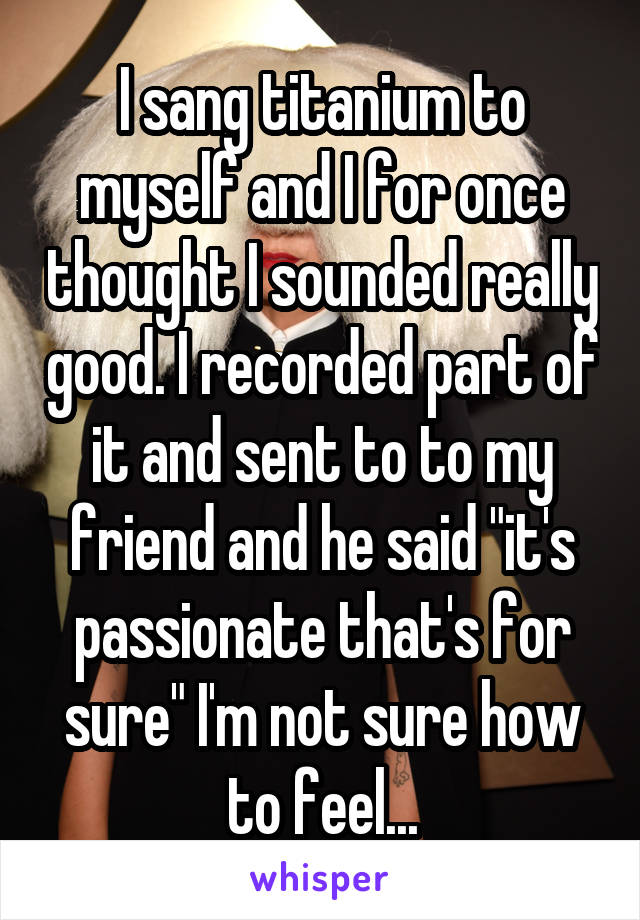 """I sang titanium to myself and I for once thought I sounded really good. I recorded part of it and sent to to my friend and he said """"it's passionate that's for sure"""" I'm not sure how to feel..."""