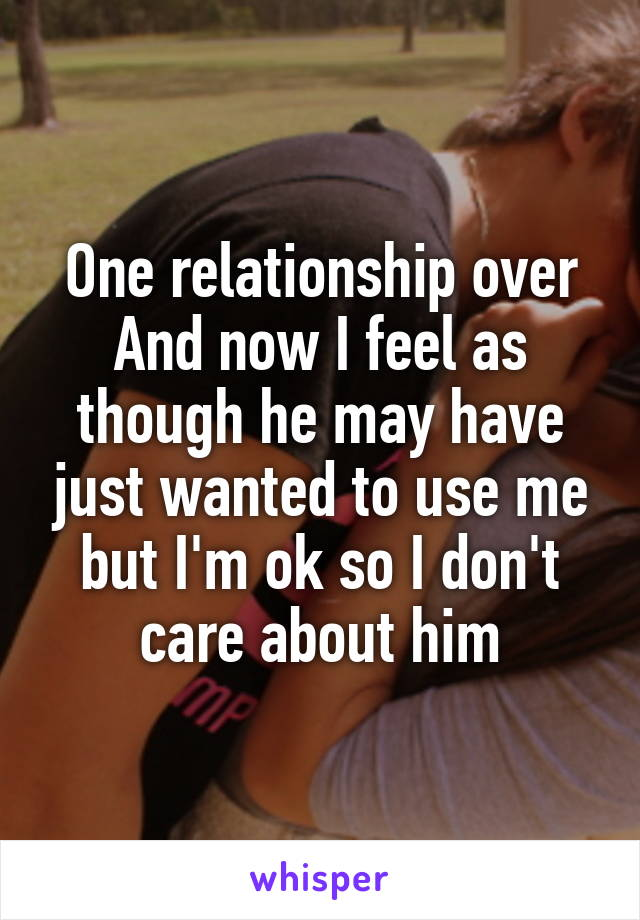 One relationship over And now I feel as though he may have just wanted to use me but I'm ok so I don't care about him