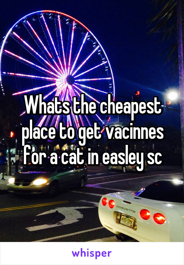 Whats the cheapest place to get vacinnes for a cat in easley sc