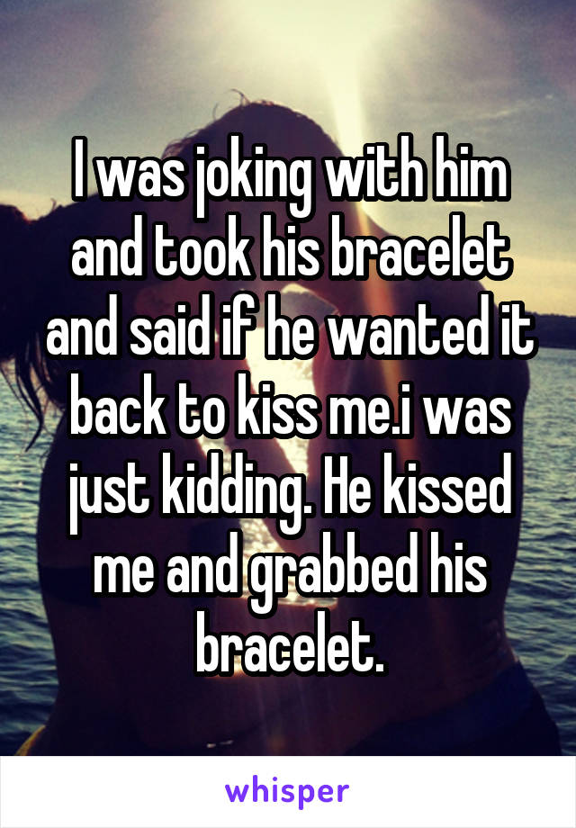 I was joking with him and took his bracelet and said if he wanted it back to kiss me.i was just kidding. He kissed me and grabbed his bracelet.