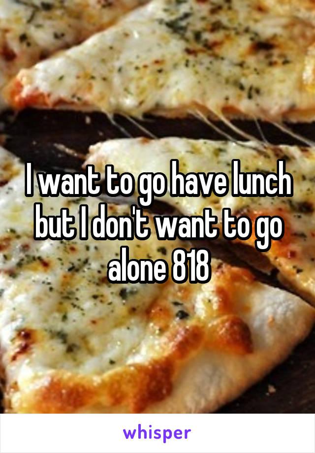 I want to go have lunch but I don't want to go alone 818