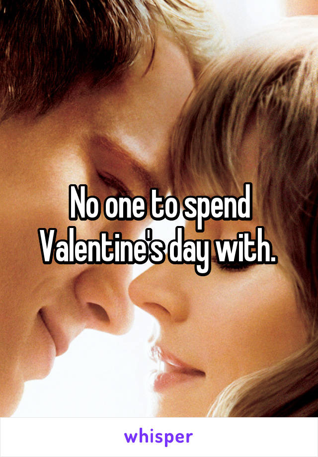 No one to spend Valentine's day with.