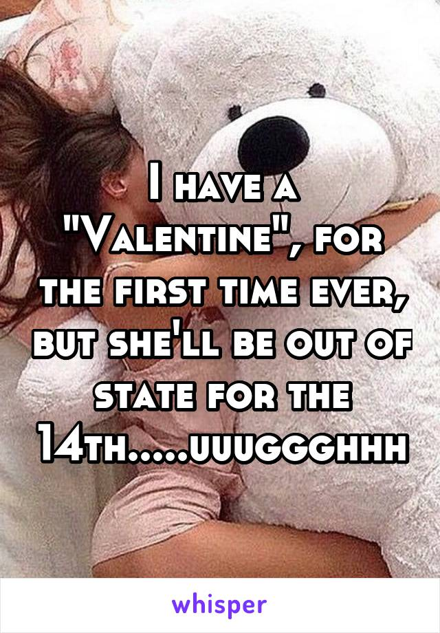 "I have a ""Valentine"", for the first time ever, but she'll be out of state for the 14th.....uuuggghhh"