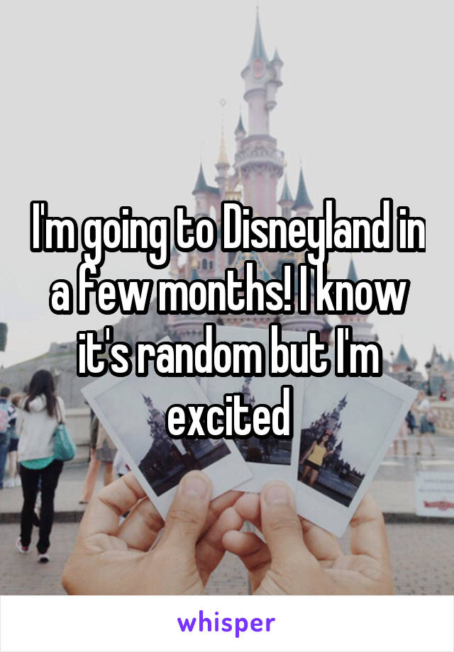 I'm going to Disneyland in a few months! I know it's random but I'm excited