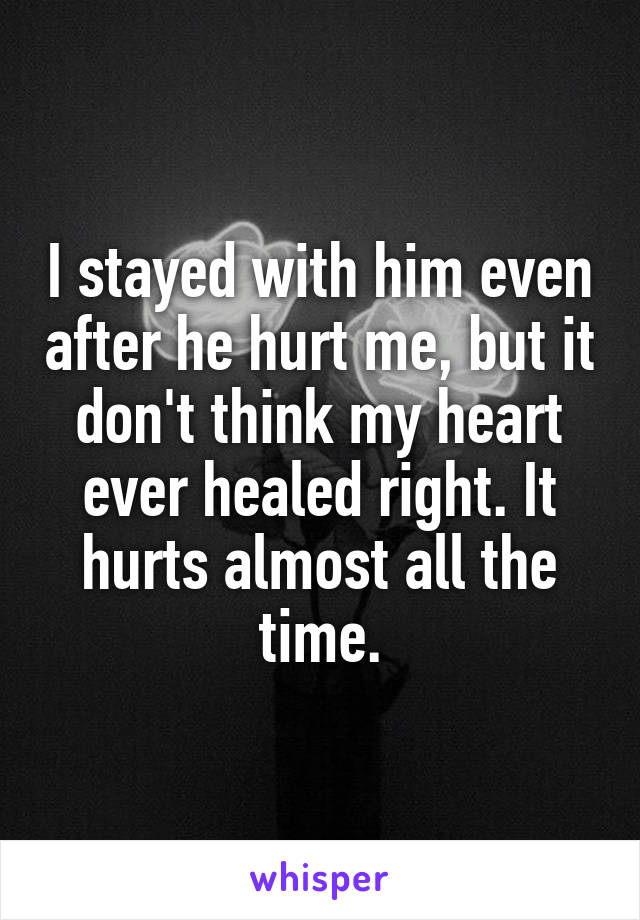 I stayed with him even after he hurt me, but it don't think my heart ever healed right. It hurts almost all the time.