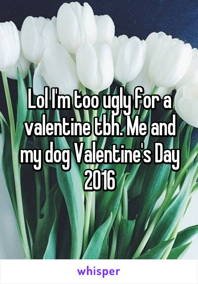 Lol I'm too ugly for a valentine tbh. Me and my dog Valentine's Day 2016