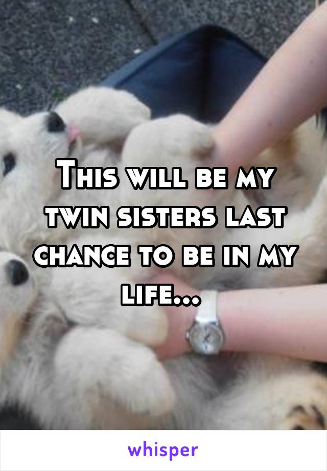 This will be my twin sisters last chance to be in my life...