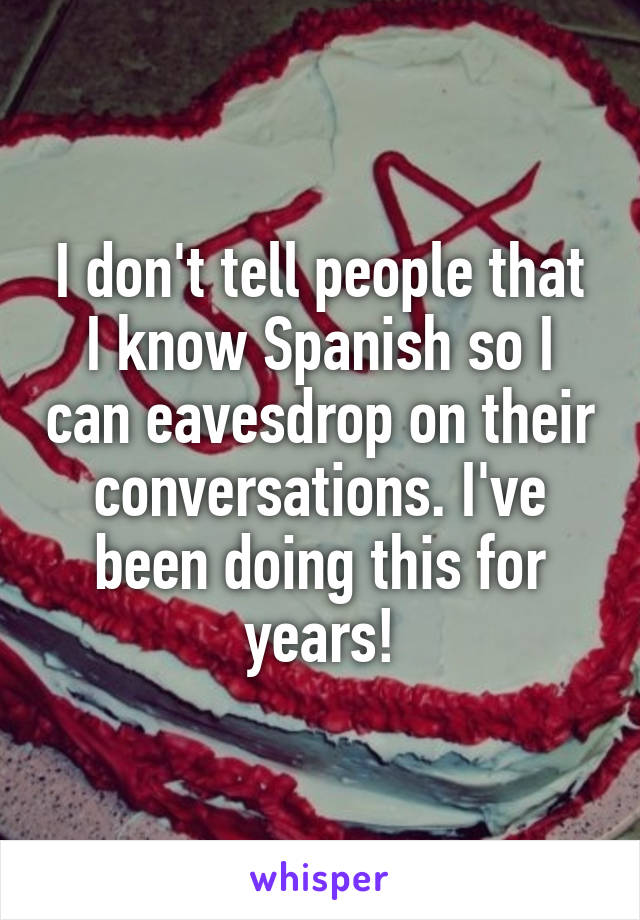 I don't tell people that I know Spanish so I can eavesdrop on their conversations. I've been doing this for years!