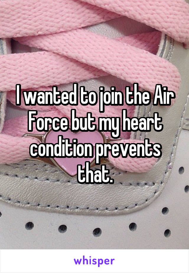 I wanted to join the Air Force but my heart condition prevents that.