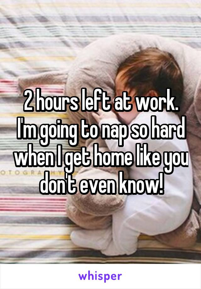 2 hours left at work. I'm going to nap so hard when I get home like you don't even know!