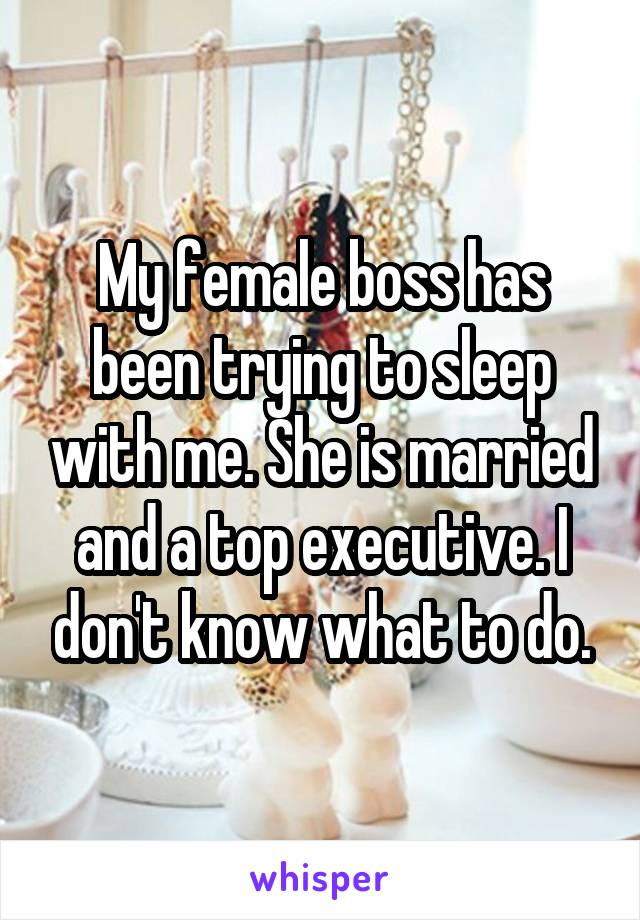 My female boss has been trying to sleep with me. She is married and a top executive. I don't know what to do.