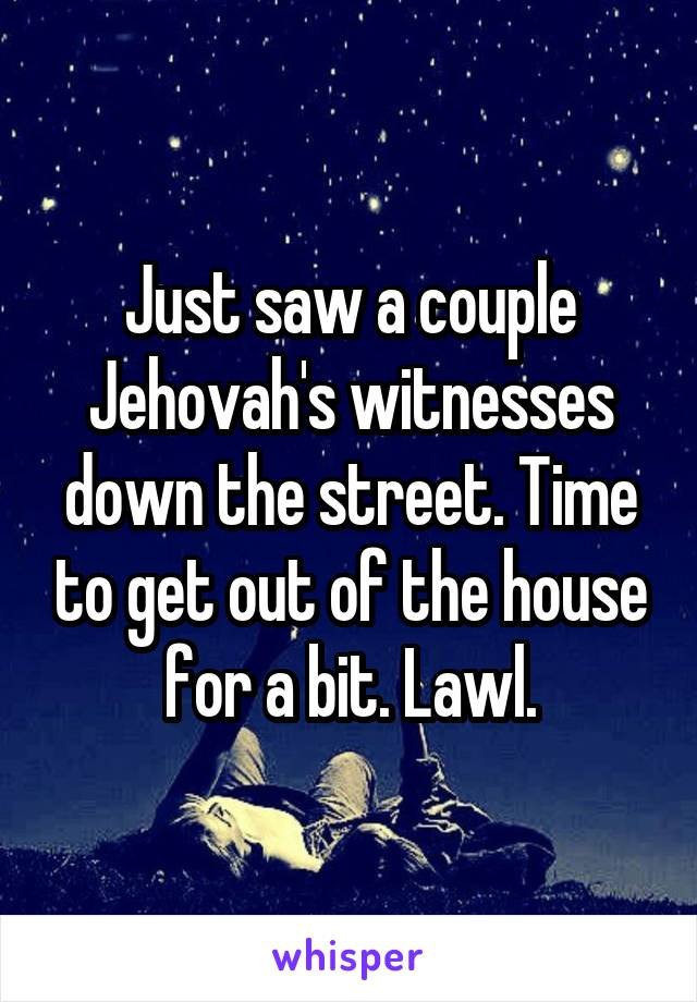 Just saw a couple Jehovah's witnesses down the street. Time to get out of the house for a bit. Lawl.