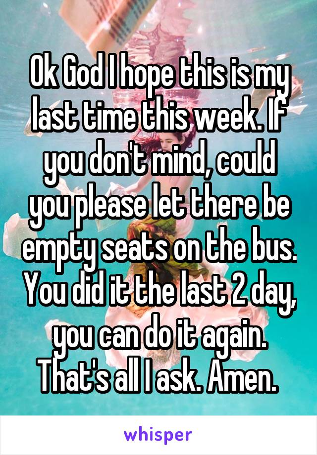 Ok God I hope this is my last time this week. If you don't mind, could you please let there be empty seats on the bus. You did it the last 2 day, you can do it again. That's all I ask. Amen.