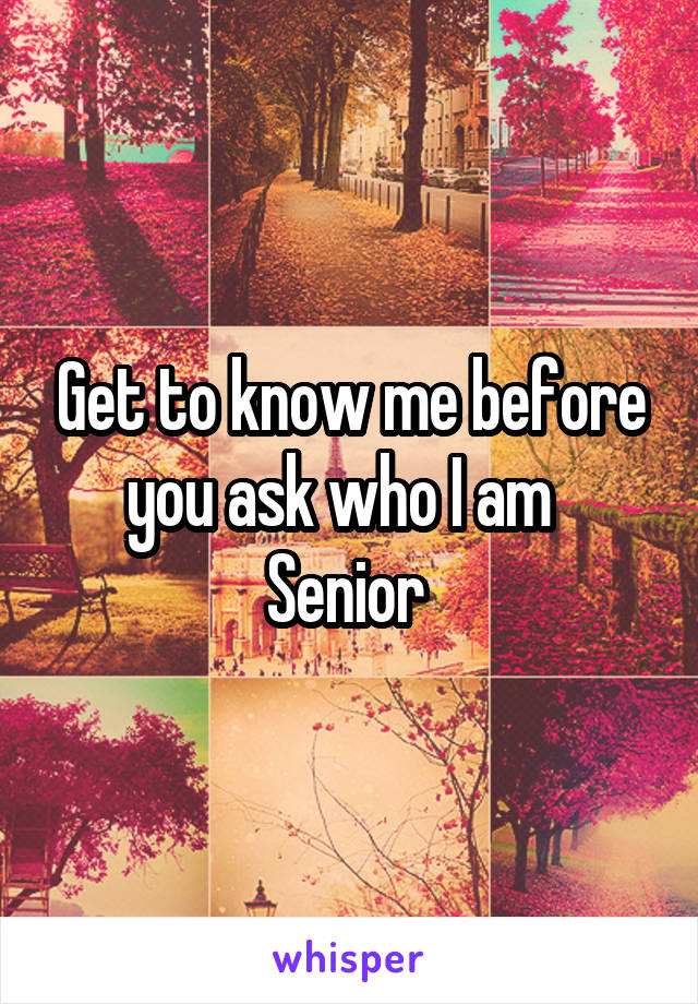 Get to know me before you ask who I am   Senior