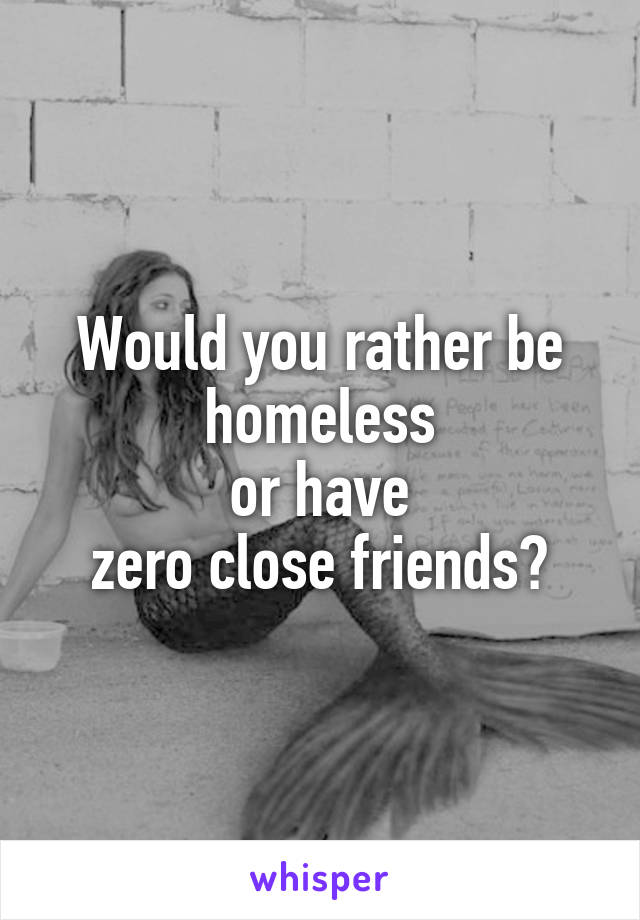 Would you rather be homeless  or have  zero close friends?