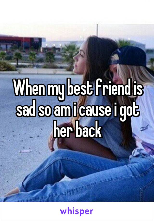 When my best friend is sad so am i cause i got her back