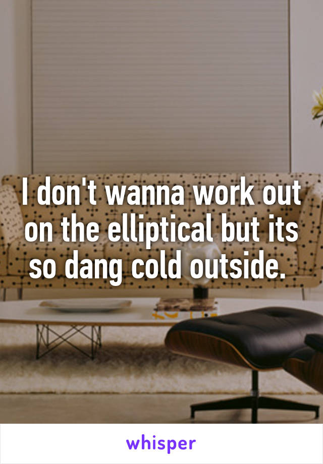 I don't wanna work out on the elliptical but its so dang cold outside.